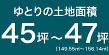 ゆとりの土地面積 45坪~47坪(149.55m2~156.14m2)