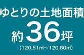 ゆとりの土地面積 約36坪(120.51m2~120.80m2)
