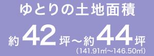 ゆとりの土地面積 約42坪~約44坪(141.91m2~146.50m2)