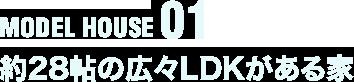 MODEL HOUSE 01 約28帖の広々LDKがある家